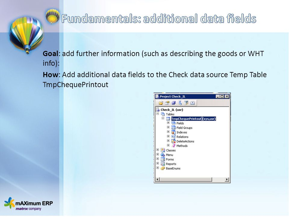 Goal: add further information (such as describing the goods or WHT info): How: Add additional data fields to the Check data source Temp Table TmpChequePrintout