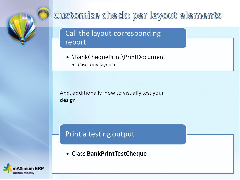 \BankChequePrint\PrintDocument Case Call the layout corresponding report Class BankPrintTestCheque Print a testing output And, additionally- how to vi