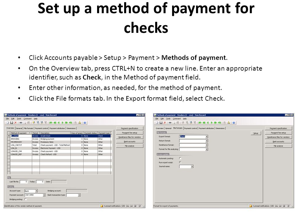 Set up a method of payment for checks Click Accounts payable > Setup > Payment > Methods of payment. On the Overview tab, press CTRL+N to create a new