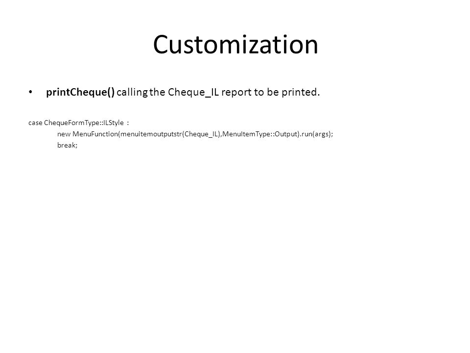 Customization printCheque() calling the Cheque_IL report to be printed. case ChequeFormType::ILStyle : new MenuFunction(menuitemoutputstr(Cheque_IL),M