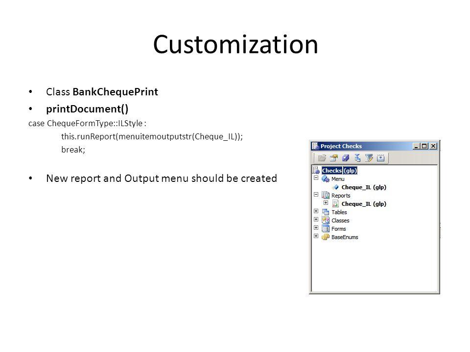 Customization Class BankChequePrint printDocument() case ChequeFormType::ILStyle : this.runReport(menuitemoutputstr(Cheque_IL)); break; New report and