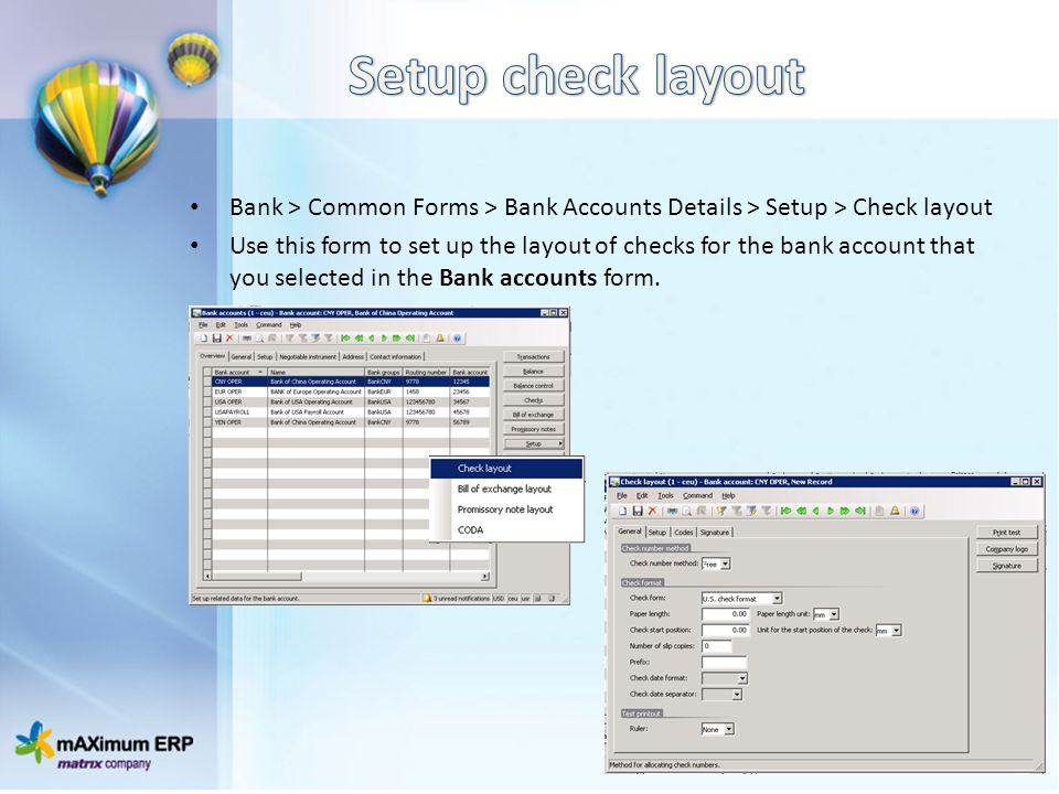 Bank > Common Forms > Bank Accounts Details > Setup > Check layout Use this form to set up the layout of checks for the bank account that you selected in the Bank accounts form.