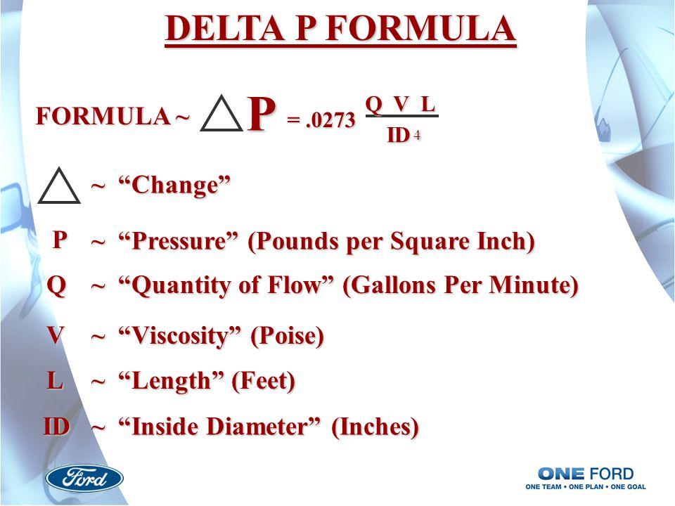 DELTA P FORMULA ~ Change FORMULA ~ P =.0273 Q V L ID 4 P ~ Pressure (Pounds per Square Inch) Q ~ Quantity of Flow (Gallons Per Minute) V ~ Viscosity (Poise) L ~ Length (Feet) ID ~ Inside Diameter (Inches)