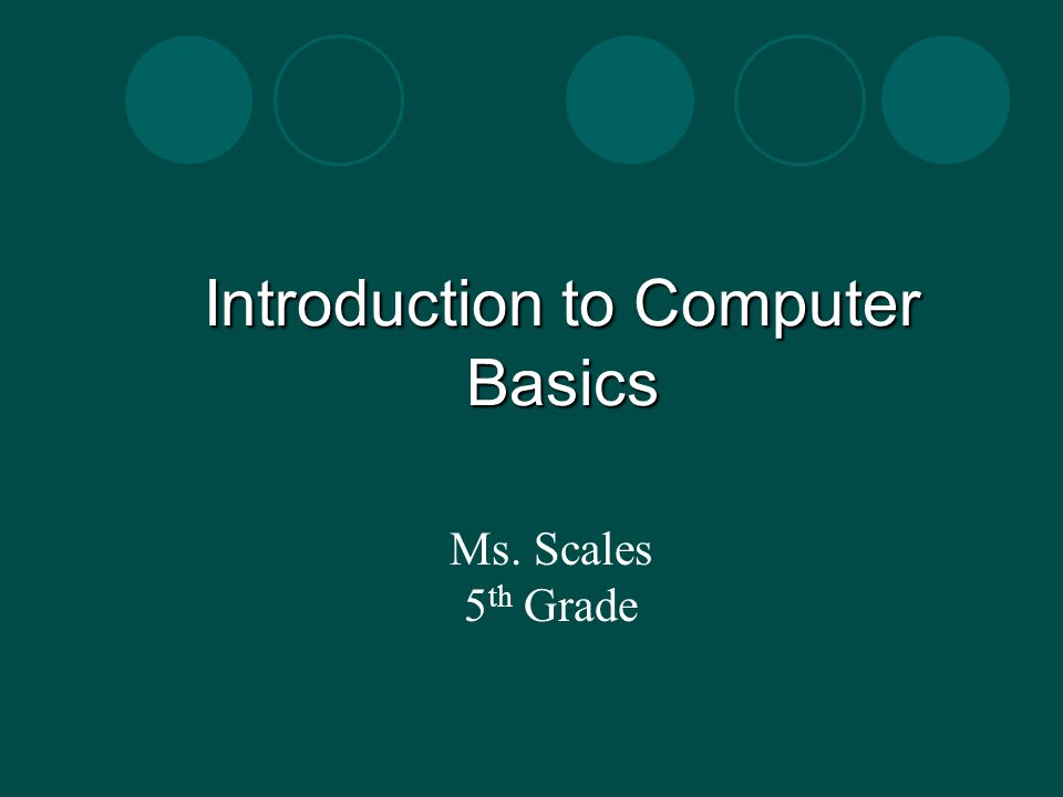 Introduction to Computer Basics Ms. Scales 5 th Grade