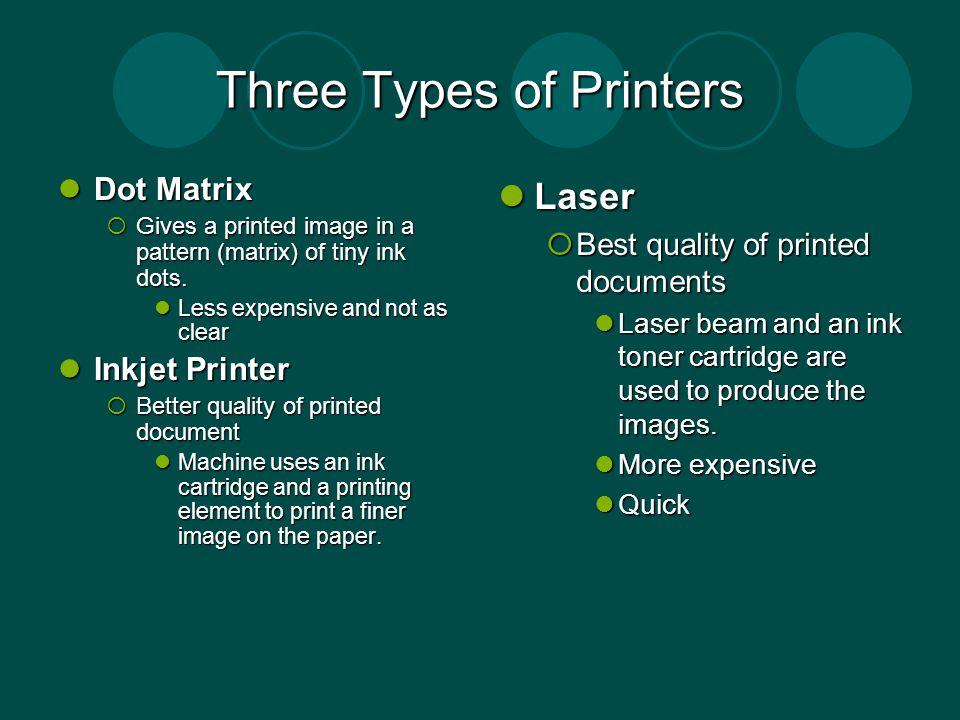 Three Types of Printers Dot Matrix Dot Matrix Gives a printed image in a pattern (matrix) of tiny ink dots.