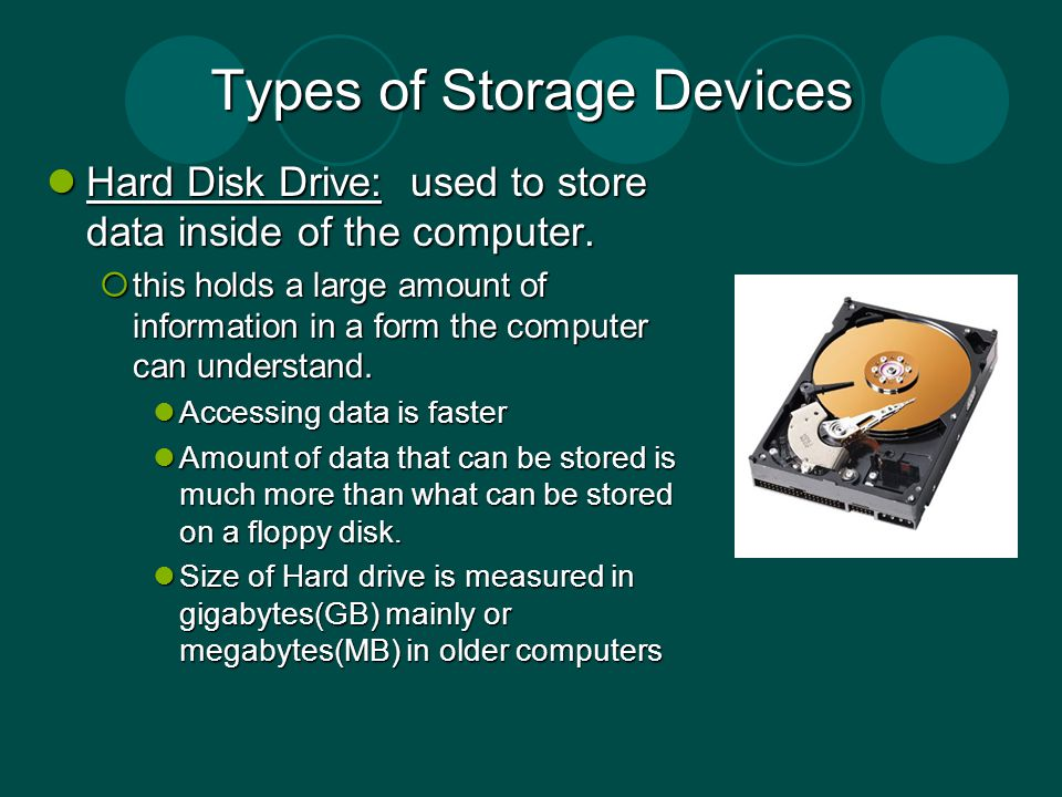 Types of Storage Devices Hard Disk Drive: used to store data inside of the computer. Hard Disk Drive: used to store data inside of the computer. this