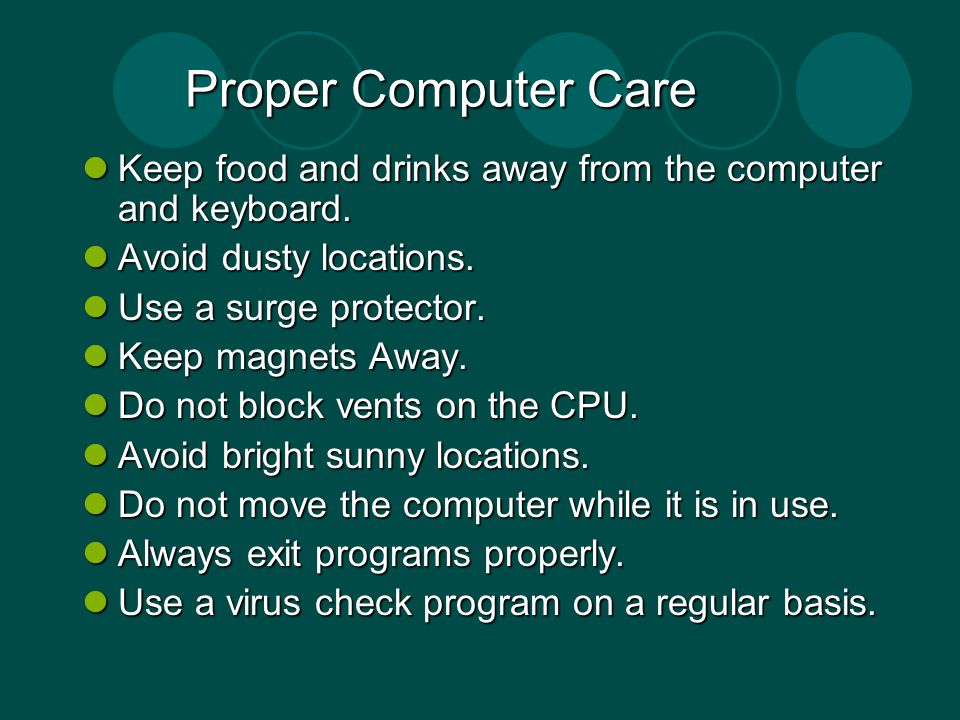 Proper Computer Care Keep food and drinks away from the computer and keyboard. Keep food and drinks away from the computer and keyboard. Avoid dusty l