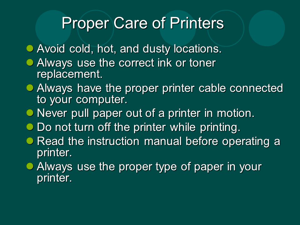 Proper Care of Printers Avoid cold, hot, and dusty locations. Avoid cold, hot, and dusty locations. Always use the correct ink or toner replacement. A
