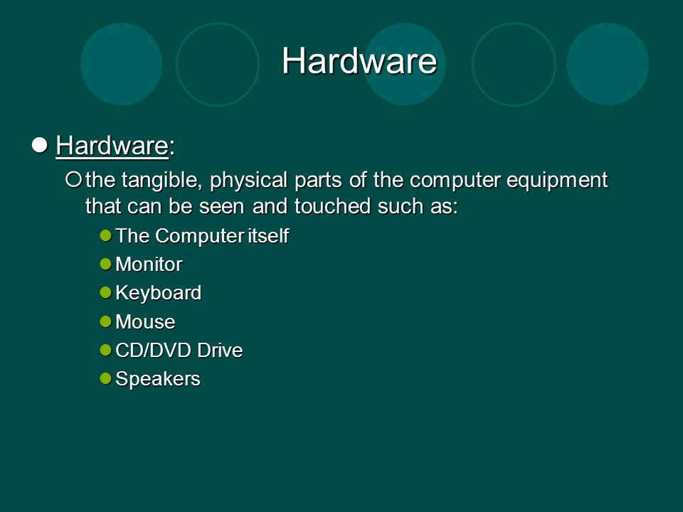 Hardware Hardware: Hardware: the tangible, physical parts of the computer equipment that can be seen and touched such as: the tangible, physical parts