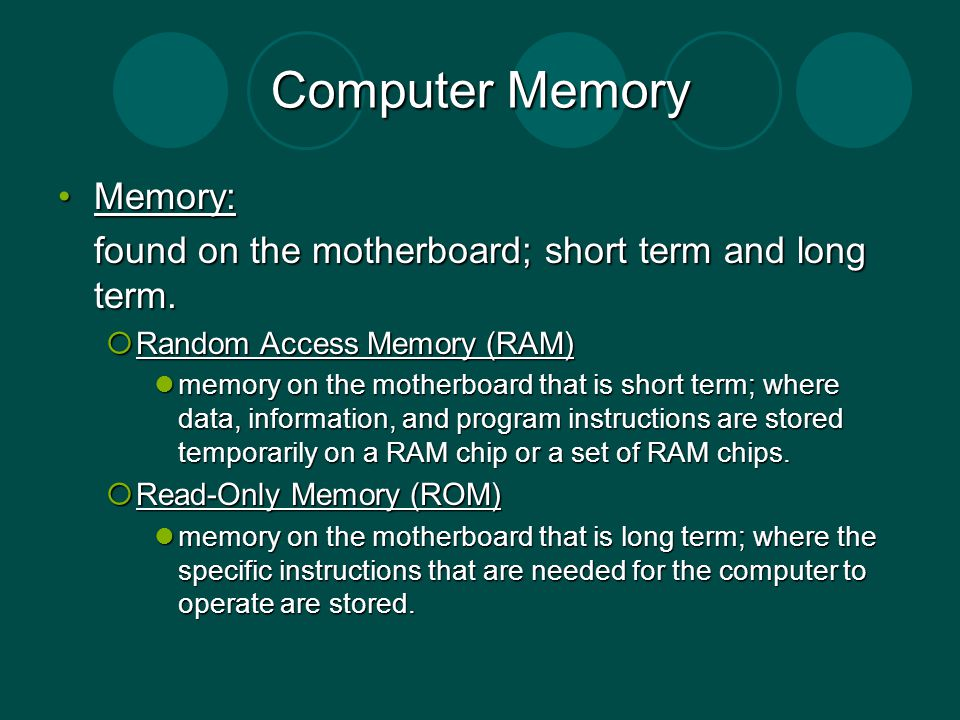 Computer Memory Memory:Memory: found on the motherboard; short term and long term. Random Access Memory (RAM) Random Access Memory (RAM) memory on the