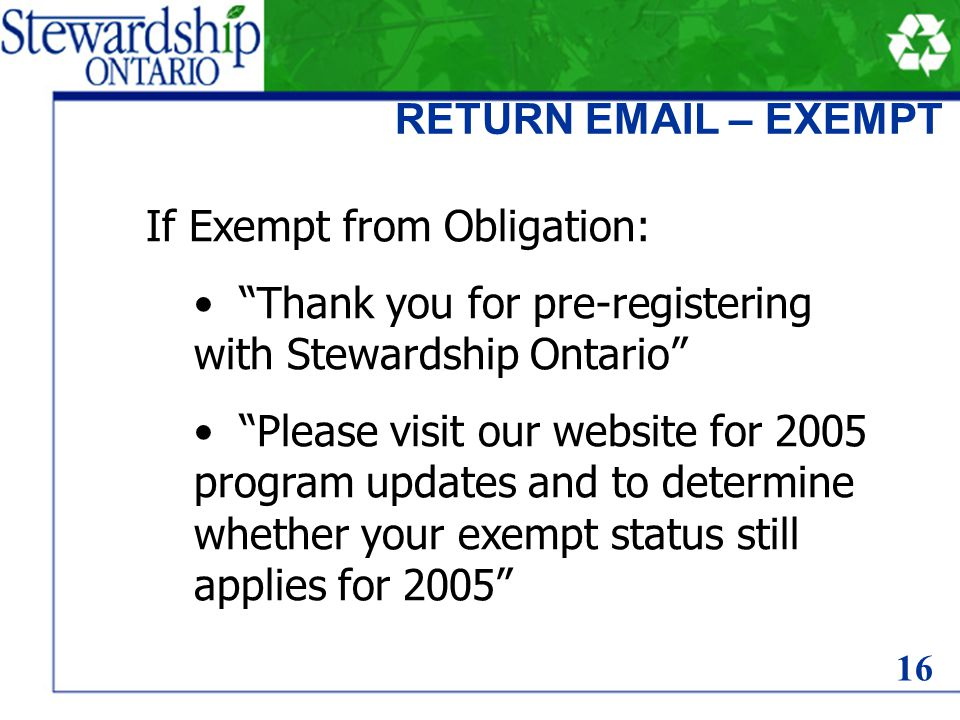 RETURN EMAIL – EXEMPT If Exempt from Obligation: Thank you for pre-registering with Stewardship Ontario Please visit our website for 2005 program updates and to determine whether your exempt status still applies for 2005 16