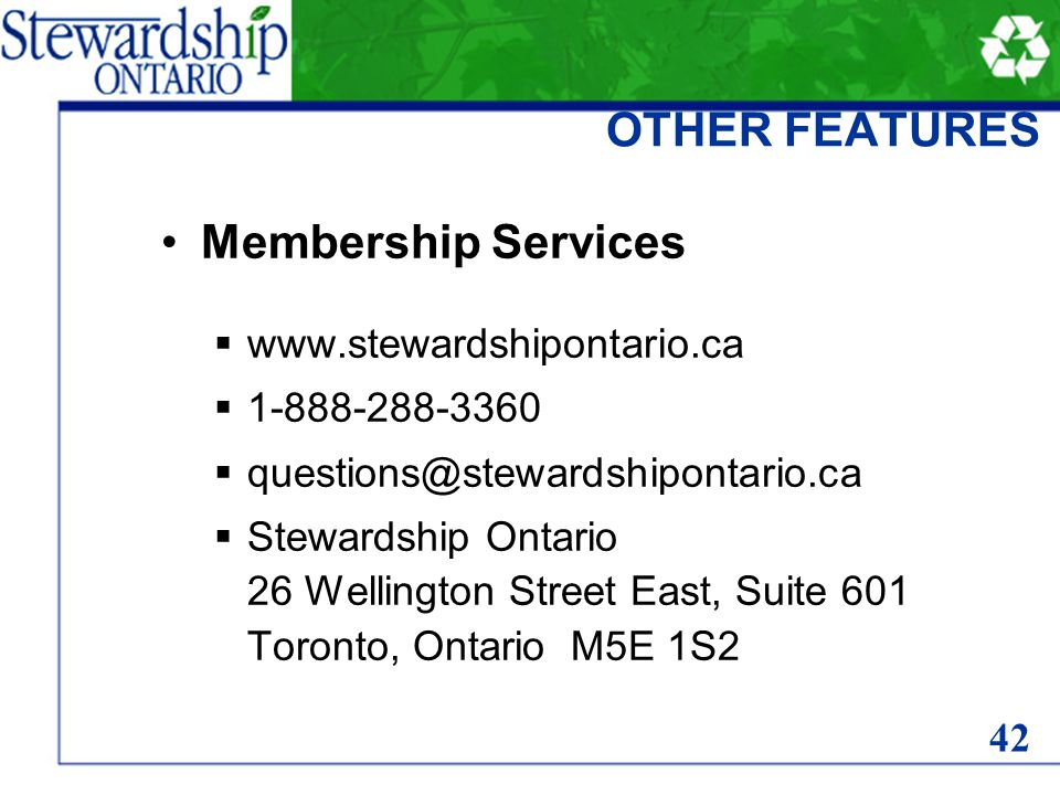 OTHER FEATURES Membership Services www.stewardshipontario.ca 1-888-288-3360 questions@stewardshipontario.ca Stewardship Ontario 26 Wellington Street East, Suite 601 Toronto, Ontario M5E 1S2 42