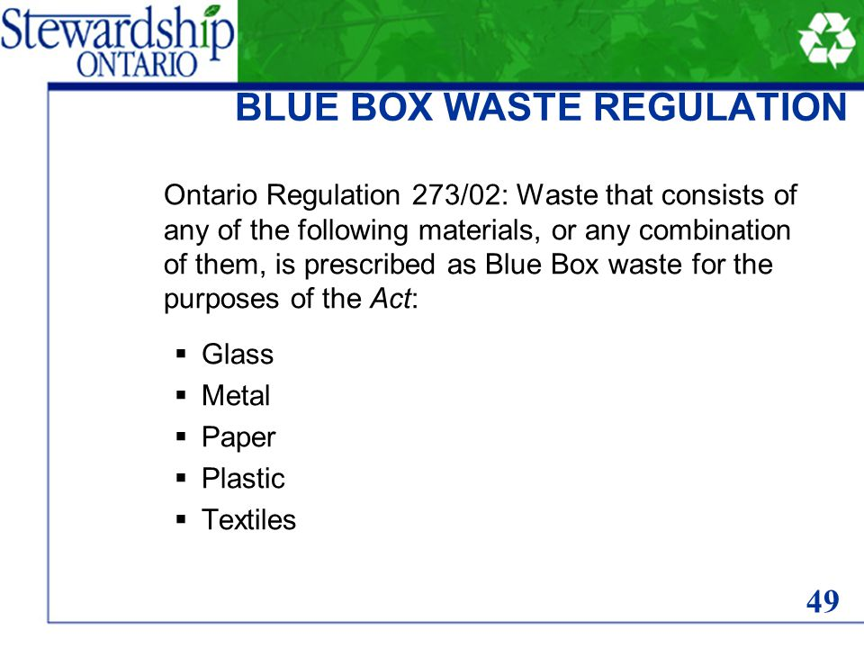 BLUE BOX WASTE REGULATION Ontario Regulation 273/02: Waste that consists of any of the following materials, or any combination of them, is prescribed as Blue Box waste for the purposes of the Act: Glass Metal Paper Plastic Textiles 49