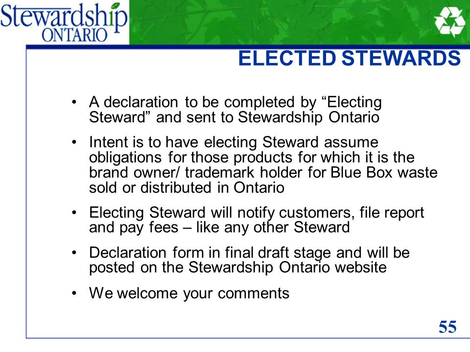 ELECTED STEWARDS A declaration to be completed by Electing Steward and sent to Stewardship Ontario Intent is to have electing Steward assume obligations for those products for which it is the brand owner/ trademark holder for Blue Box waste sold or distributed in Ontario Electing Steward will notify customers, file report and pay fees – like any other Steward Declaration form in final draft stage and will be posted on the Stewardship Ontario website We welcome your comments 55