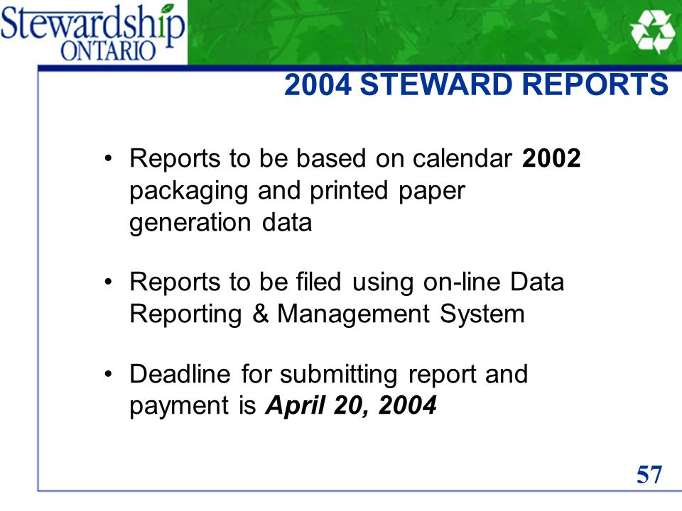 2004 STEWARD REPORTS Reports to be based on calendar 2002 packaging and printed paper generation data Reports to be filed using on-line Data Reporting & Management System Deadline for submitting report and payment is April 20, 2004 57