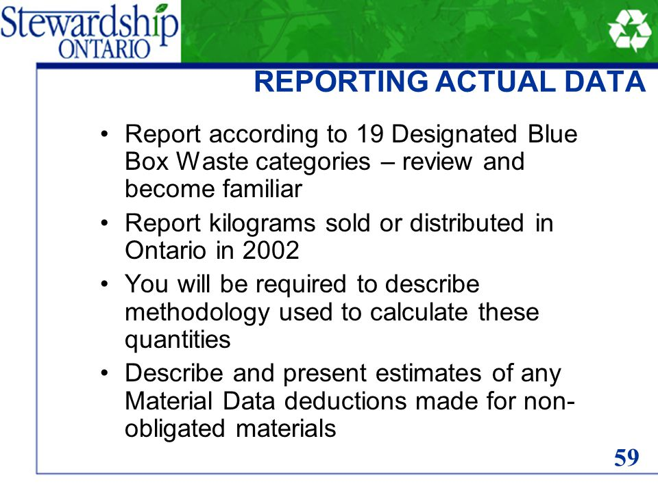REPORTING ACTUAL DATA Report according to 19 Designated Blue Box Waste categories – review and become familiar Report kilograms sold or distributed in Ontario in 2002 You will be required to describe methodology used to calculate these quantities Describe and present estimates of any Material Data deductions made for non- obligated materials 59
