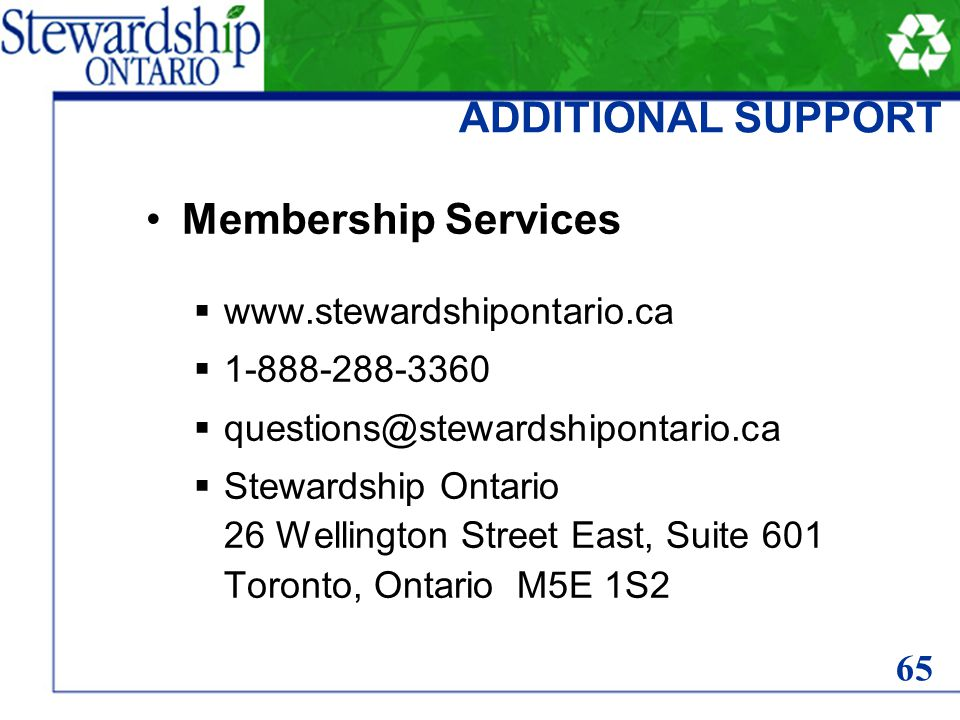 ADDITIONAL SUPPORT Membership Services www.stewardshipontario.ca 1-888-288-3360 questions@stewardshipontario.ca Stewardship Ontario 26 Wellington Street East, Suite 601 Toronto, Ontario M5E 1S2 65