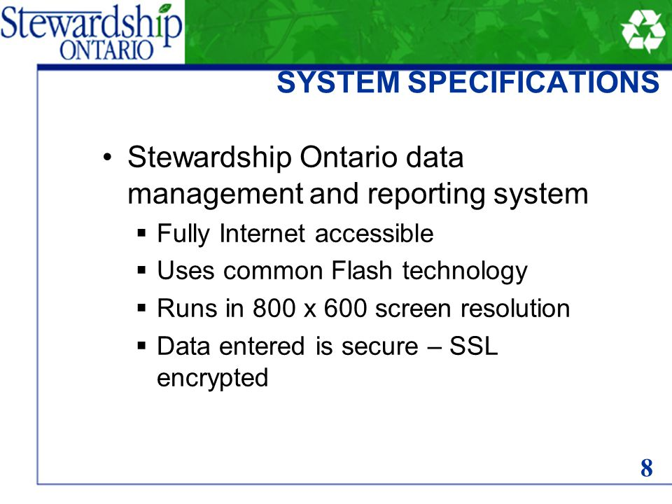SYSTEM SPECIFICATIONS Stewardship Ontario data management and reporting system Fully Internet accessible Uses common Flash technology Runs in 800 x 600 screen resolution Data entered is secure – SSL encrypted 8