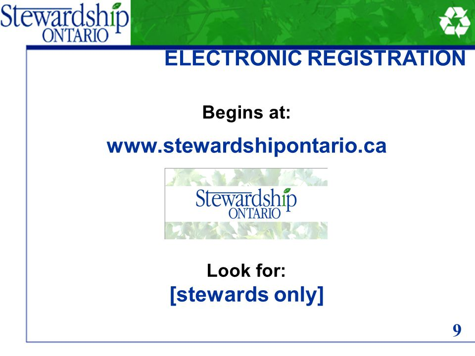 Begins at: www.stewardshipontario.ca Look for: [stewards only] ELECTRONIC REGISTRATION 9
