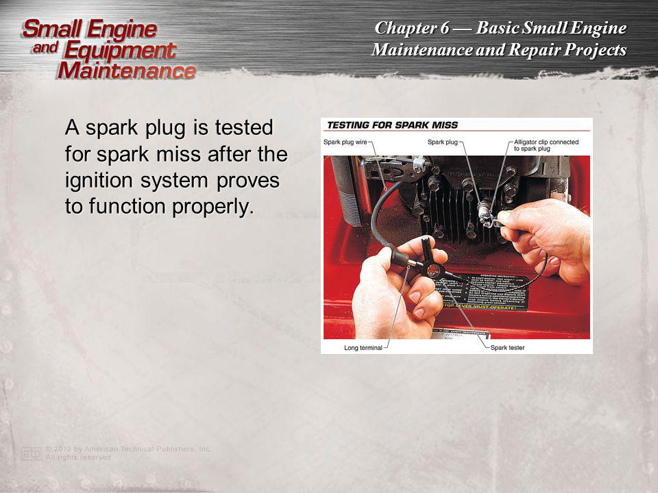 Chapter 6 Basic Small Engine Maintenance and Repair Projects A spark plug is tested for spark miss after the ignition system proves to function proper