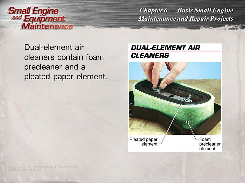 Chapter 6 Basic Small Engine Maintenance and Repair Projects Dual-element air cleaners contain foam precleaner and a pleated paper element.