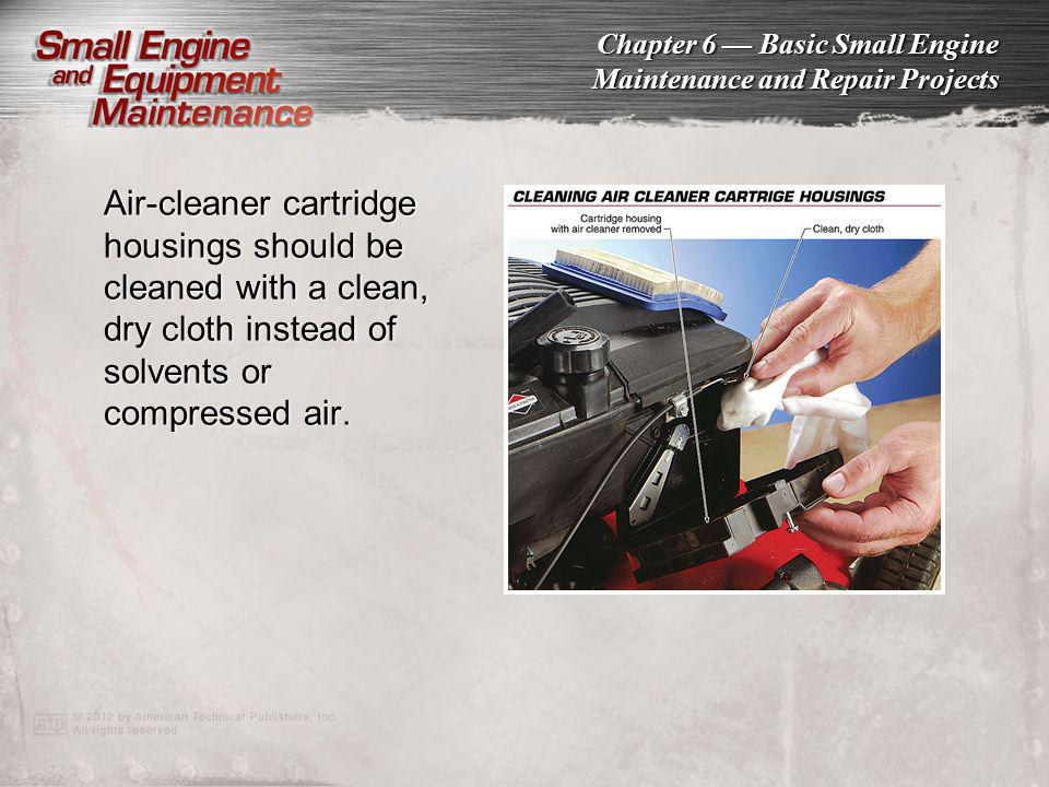 Chapter 6 Basic Small Engine Maintenance and Repair Projects Air-cleaner cartridge housings should be cleaned with a clean, dry cloth instead of solve