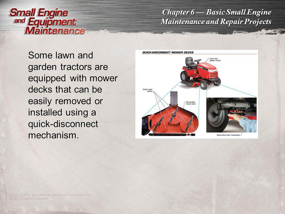 Chapter 6 Basic Small Engine Maintenance and Repair Projects Some lawn and garden tractors are equipped with mower decks that can be easily removed or