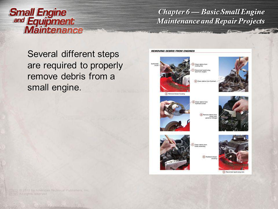 Chapter 6 Basic Small Engine Maintenance and Repair Projects Several different steps are required to properly remove debris from a small engine.