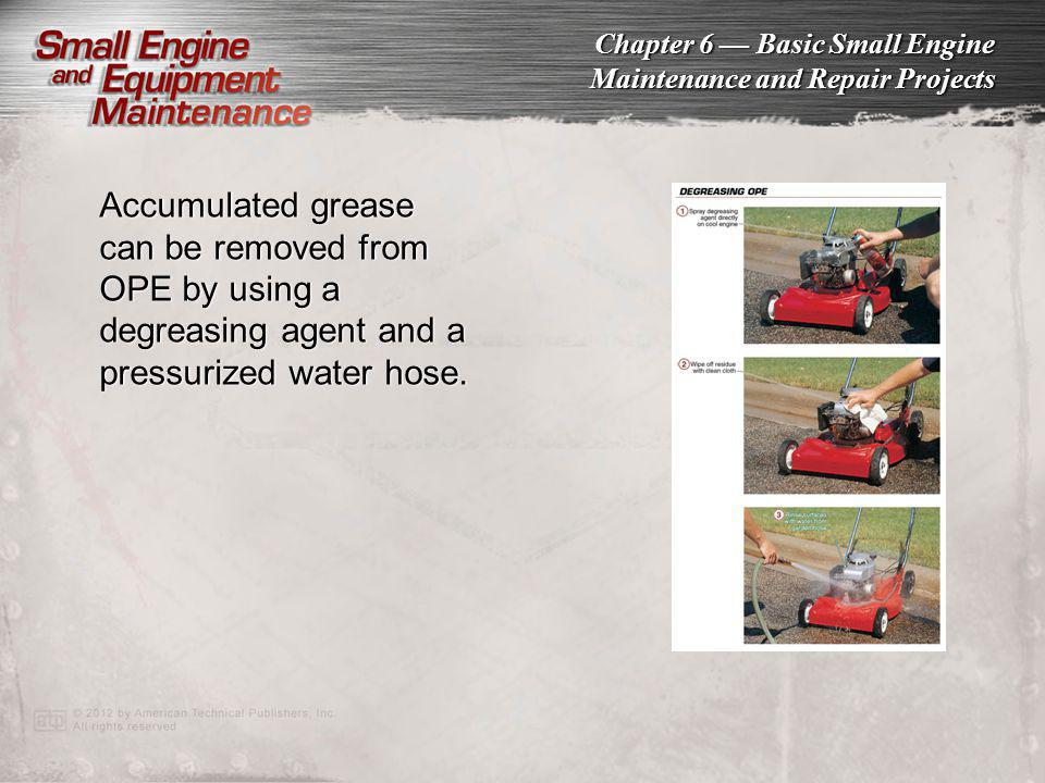 Chapter 6 Basic Small Engine Maintenance and Repair Projects Accumulated grease can be removed from OPE by using a degreasing agent and a pressurized