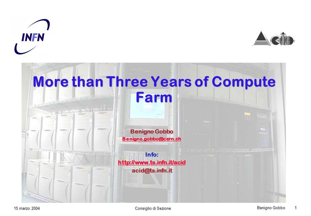 Benigno Gobbo 1 Consiglio di Sezione 15 marzo 2004 More than Three Years of Compute Farm Benigno Gobbo Benigno.gobbo@cern.ch Info: http://www.ts.infn.it/acid acid@ts.infn.it