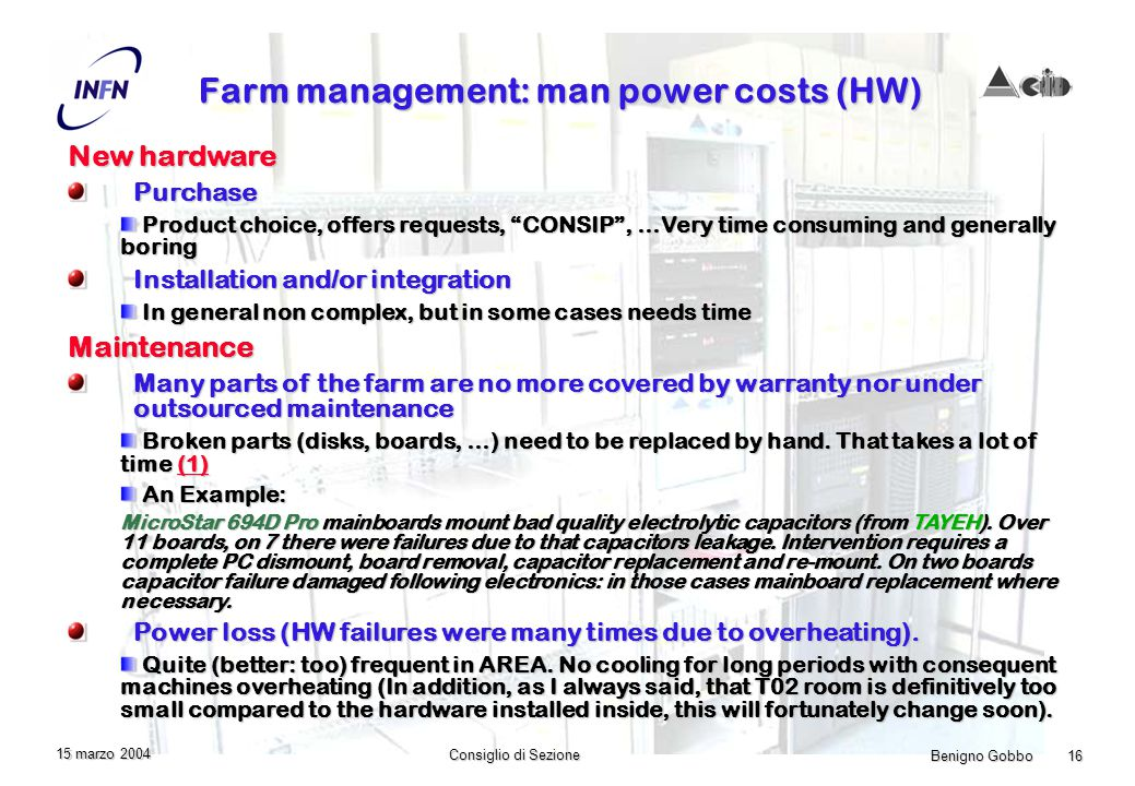 Benigno Gobbo 16 Consiglio di Sezione 15 marzo 2004 Farm management: man power costs (HW) New hardware Purchase Product choice, offers requests, CONSIP, …Very time consuming and generally boring Product choice, offers requests, CONSIP, …Very time consuming and generally boring Installation and/or integration In general non complex, but in some cases needs time In general non complex, but in some cases needs timeMaintenance Many parts of the farm are no more covered by warranty nor under outsourced maintenance Broken parts (disks, boards, …) need to be replaced by hand.