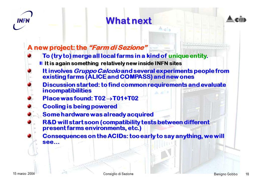 Benigno Gobbo 18 Consiglio di Sezione 15 marzo 2004 What next A new project: the Farm di Sezione To (try to) merge all local farms in a kind of unique entity.
