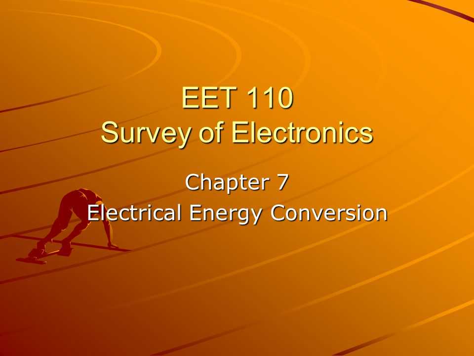 EET 110 Survey of Electronics Chapter 7 Electrical Energy Conversion
