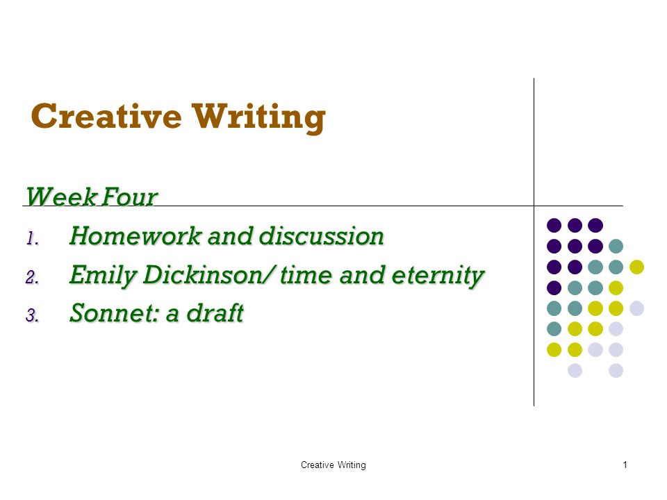 Creative Writing1 Week Four 1. Homework and discussion 2. Emily Dickinson/ time and eternity 3. Sonnet: a draft