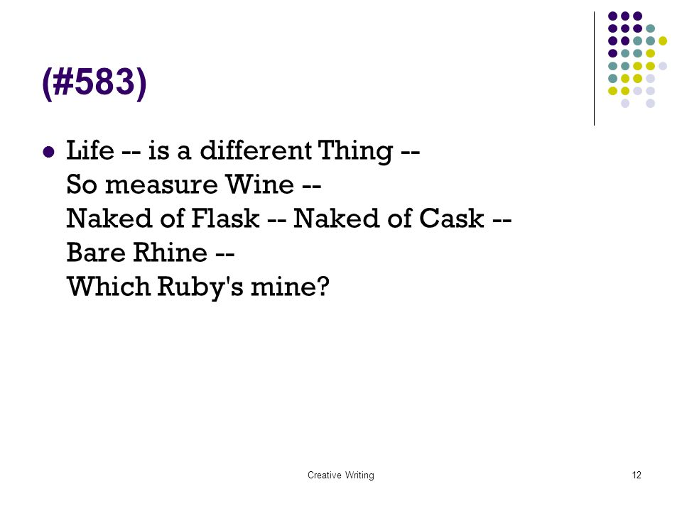 Creative Writing12 (#583) Life -- is a different Thing -- So measure Wine -- Naked of Flask -- Naked of Cask -- Bare Rhine -- Which Ruby's mine?