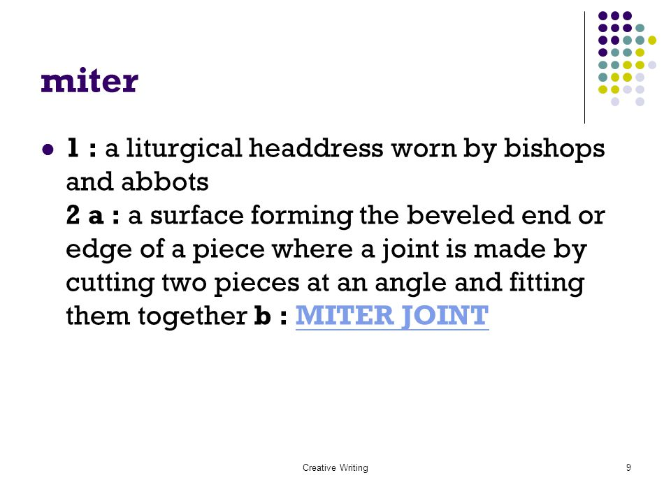 Creative Writing9 miter 1 : a liturgical headdress worn by bishops and abbots 2 a : a surface forming the beveled end or edge of a piece where a joint