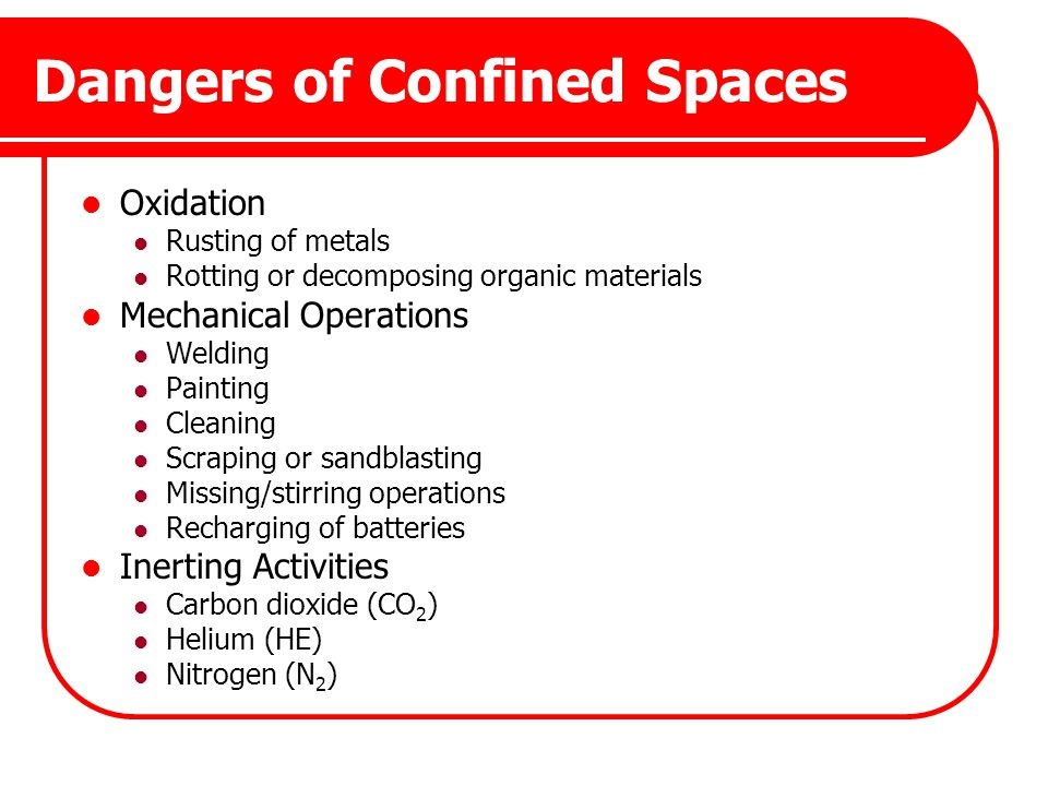 Dangers of Confined Spaces Oxidation Rusting of metals Rotting or decomposing organic materials Mechanical Operations Welding Painting Cleaning Scrapi