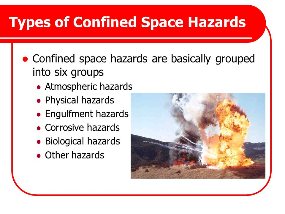 Types of Confined Space Hazards Confined space hazards are basically grouped into six groups Atmospheric hazards Physical hazards Engulfment hazards C