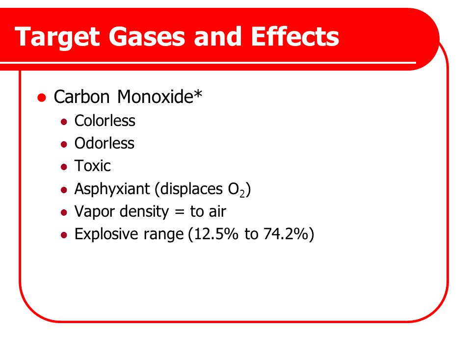 Target Gases and Effects Carbon Monoxide* Colorless Odorless Toxic Asphyxiant (displaces O 2 ) Vapor density = to air Explosive range (12.5% to 74.2%)