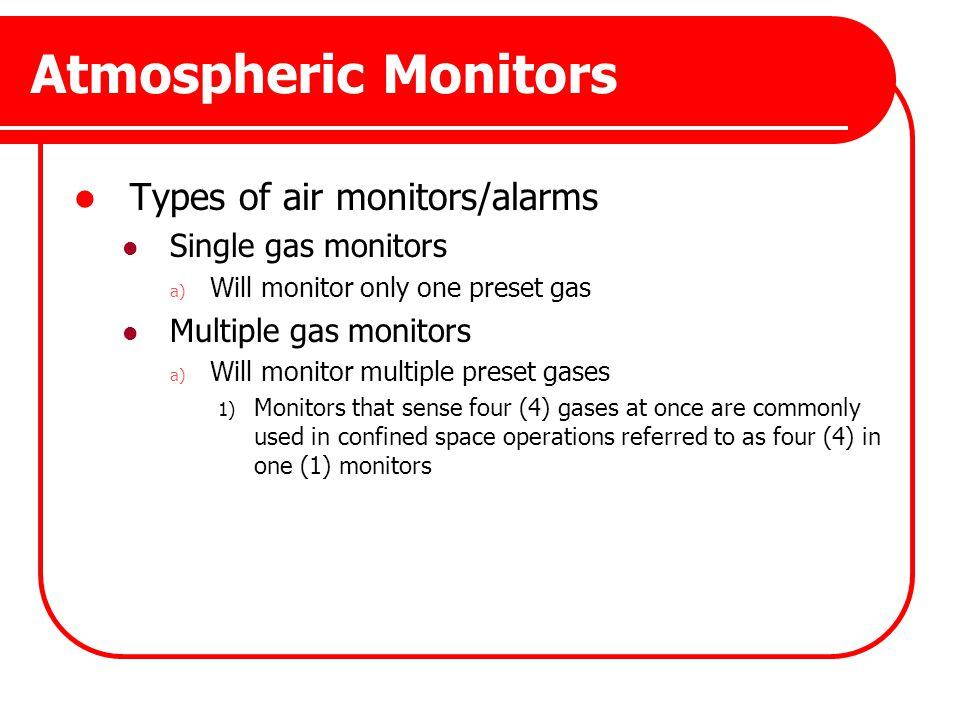 Atmospheric Monitors Types of air monitors/alarms Single gas monitors a) Will monitor only one preset gas Multiple gas monitors a) Will monitor multip