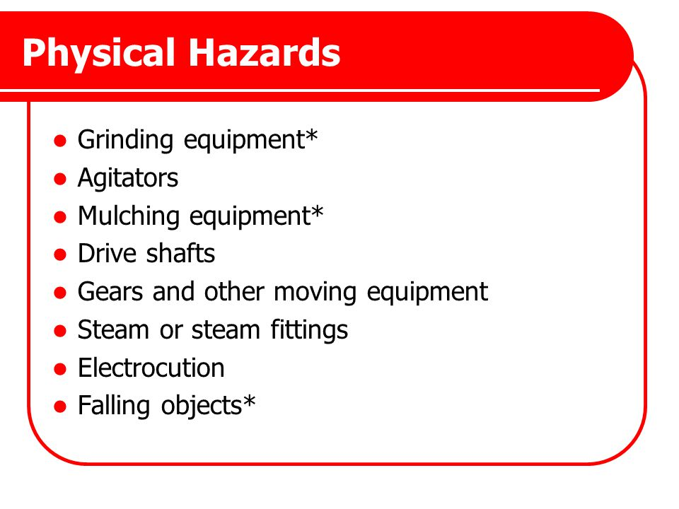 Physical Hazards Grinding equipment* Agitators Mulching equipment* Drive shafts Gears and other moving equipment Steam or steam fittings Electrocution