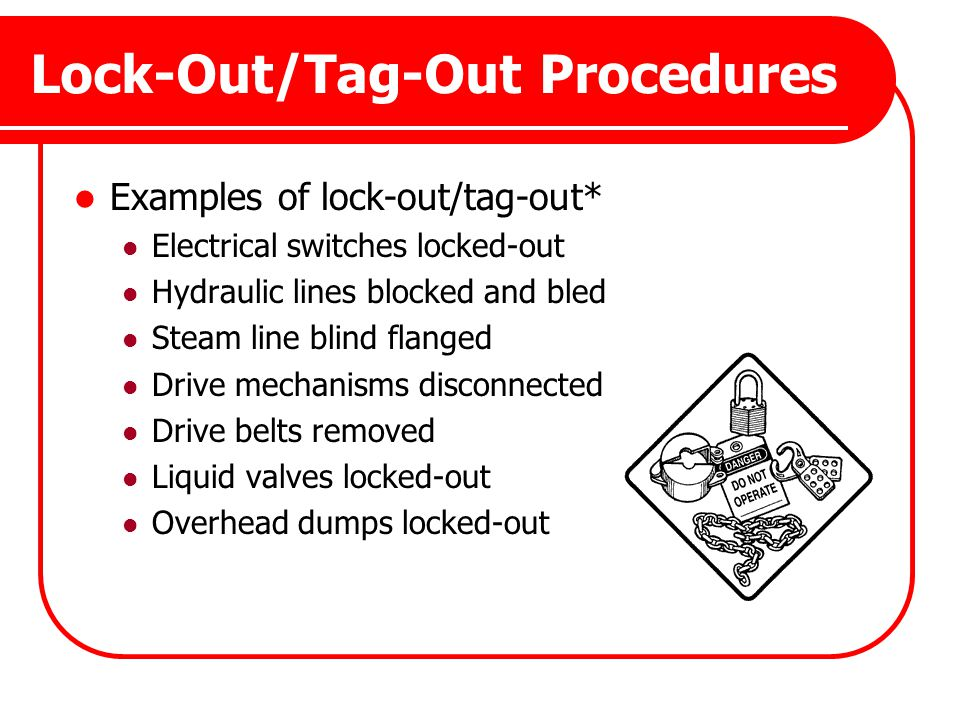 Lock-Out/Tag-Out Procedures Examples of lock-out/tag-out* Electrical switches locked-out Hydraulic lines blocked and bled Steam line blind flanged Dri