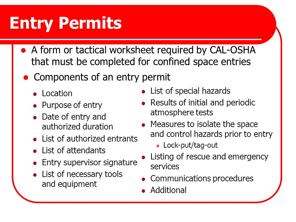 Entry Permits A form or tactical worksheet required by CAL-OSHA that must be completed for confined space entries Components of an entry permit Locati