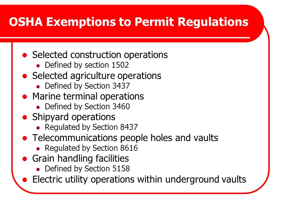 OSHA Exemptions to Permit Regulations Selected construction operations Defined by section 1502 Selected agriculture operations Defined by Section 3437