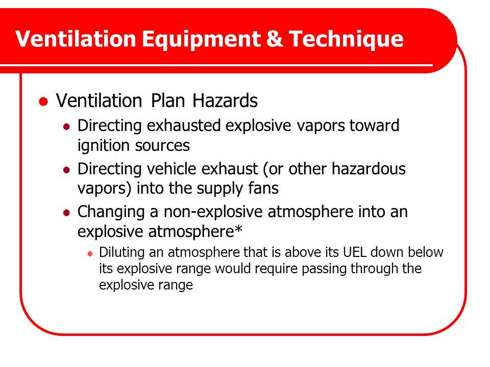 Ventilation Equipment & Technique Ventilation Plan Hazards Directing exhausted explosive vapors toward ignition sources Directing vehicle exhaust (or