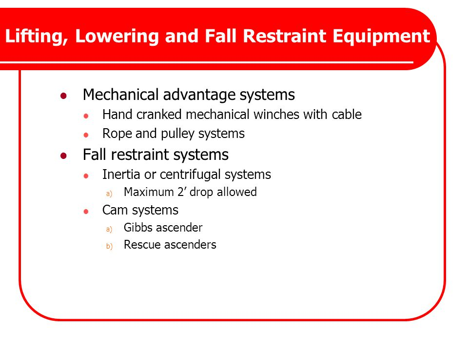 Lifting, Lowering and Fall Restraint Equipment Mechanical advantage systems Hand cranked mechanical winches with cable Rope and pulley systems Fall re