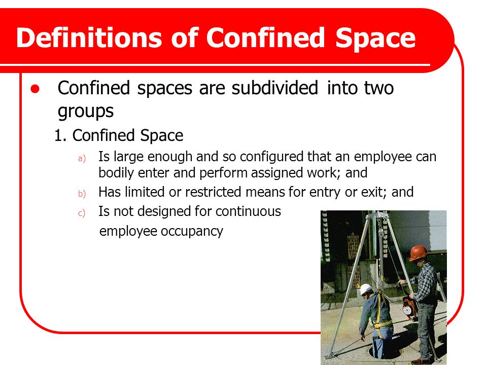 Definitions of Confined Space Confined spaces are subdivided into two groups 1. Confined Space a) Is large enough and so configured that an employee c
