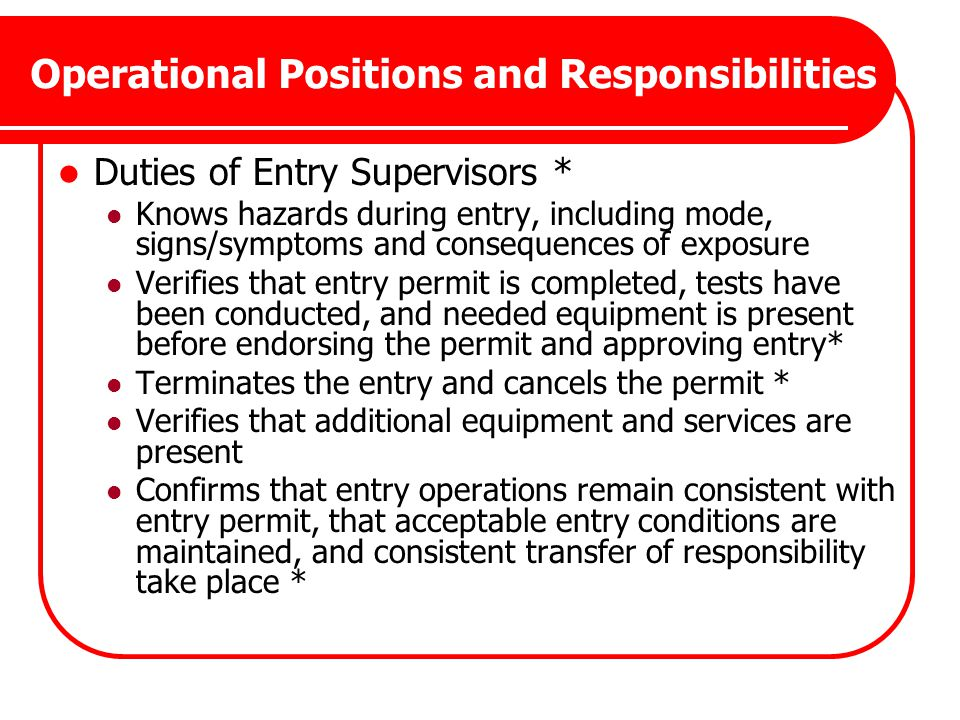 Operational Positions and Responsibilities Duties of Entry Supervisors * Knows hazards during entry, including mode, signs/symptoms and consequences o