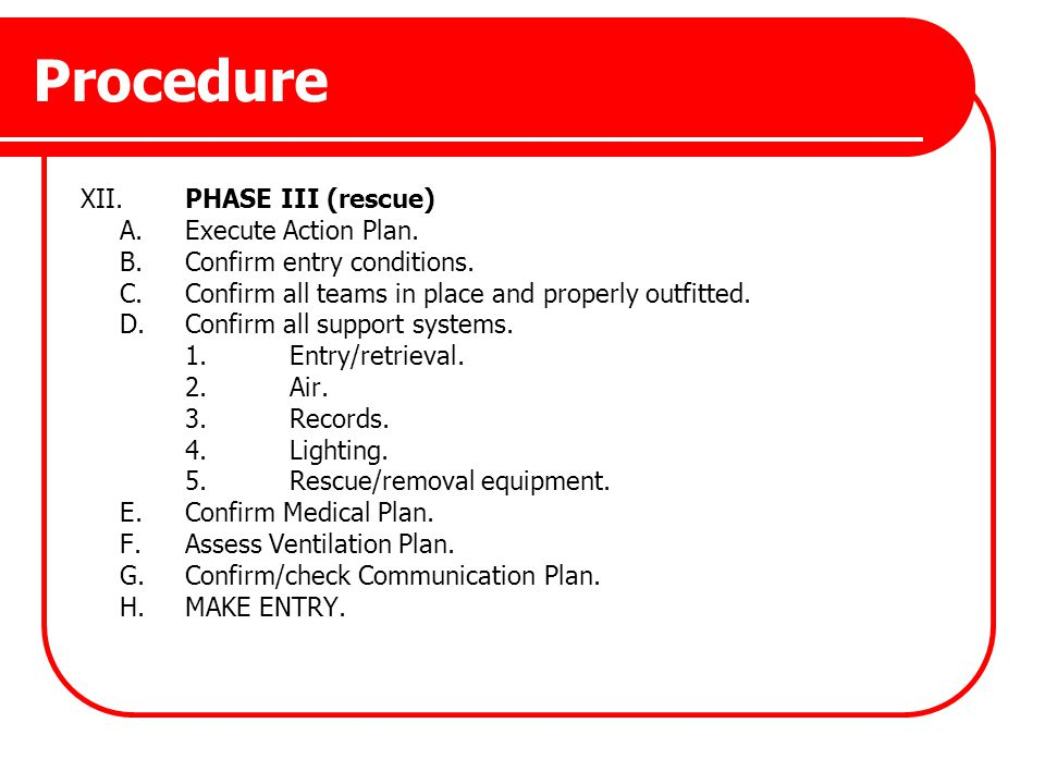 Procedure XII.PHASE III (rescue) A.Execute Action Plan. B.Confirm entry conditions. C.Confirm all teams in place and properly outfitted. D.Confirm all