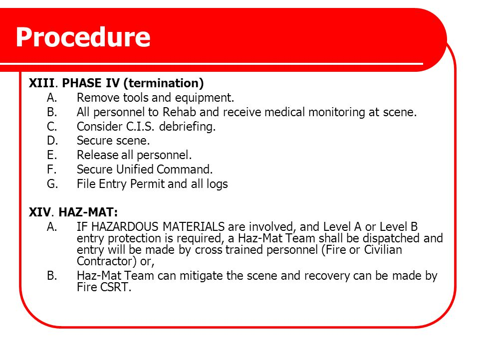 Procedure XIII. PHASE IV (termination) A.Remove tools and equipment. B.All personnel to Rehab and receive medical monitoring at scene. C.Consider C.I.